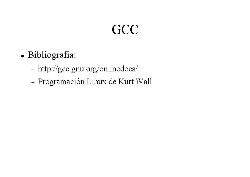 GCC Bibliografía: http: //gcc. gnu. org/onlinedocs/ Programación Linux de Kurt Wall