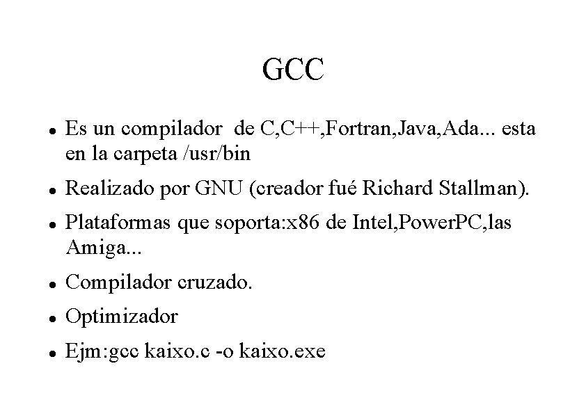 GCC Es un compilador de C, C++, Fortran, Java, Ada. . . esta en