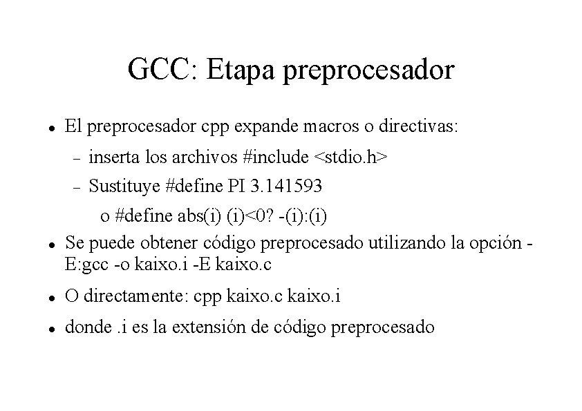 GCC: Etapa preprocesador El preprocesador cpp expande macros o directivas: inserta los archivos #include