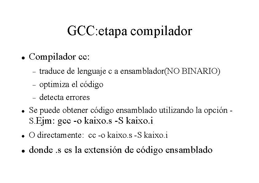 GCC: etapa compilador Compilador cc: traduce de lenguaje c a ensamblador(NO BINARIO) optimiza el