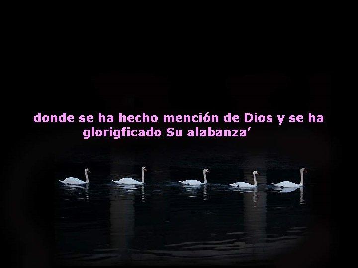 donde se ha hecho mención de Dios y se ha glorigficado Su alabanza'