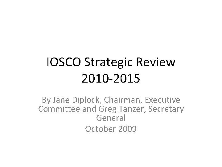 IOSCO Strategic Review 2010 -2015 By Jane Diplock, Chairman, Executive Committee and Greg Tanzer,