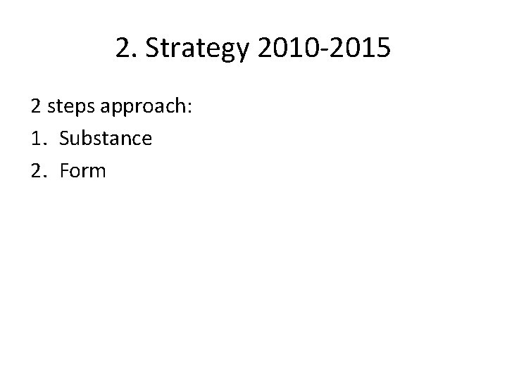 2. Strategy 2010 -2015 2 steps approach: 1. Substance 2. Form