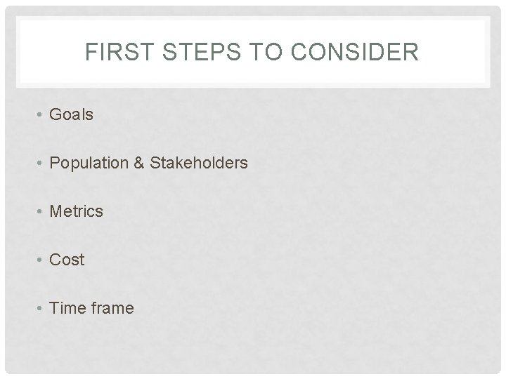 FIRST STEPS TO CONSIDER • Goals • Population & Stakeholders • Metrics • Cost