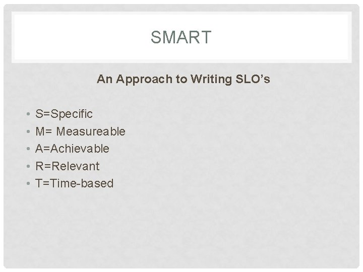 SMART An Approach to Writing SLO's • • • S=Specific M= Measureable A=Achievable R=Relevant