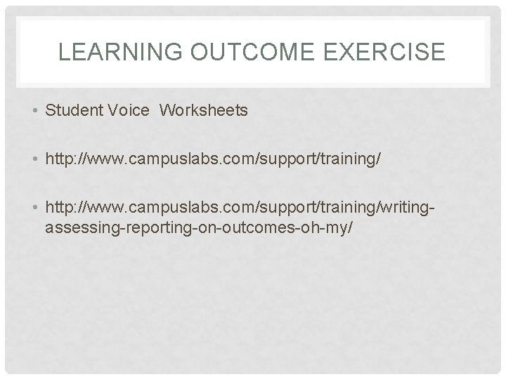 LEARNING OUTCOME EXERCISE • Student Voice Worksheets • http: //www. campuslabs. com/support/training/writingassessing-reporting-on-outcomes-oh-my/