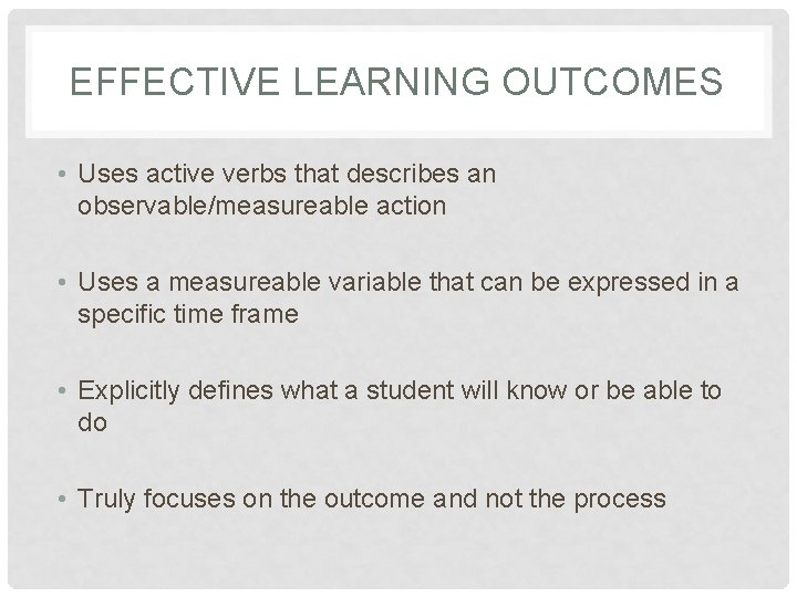 EFFECTIVE LEARNING OUTCOMES • Uses active verbs that describes an observable/measureable action • Uses