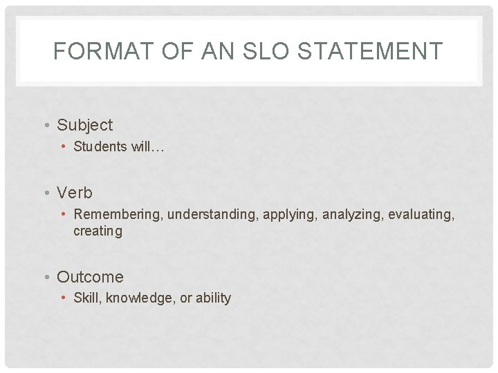 FORMAT OF AN SLO STATEMENT • Subject • Students will… • Verb • Remembering,