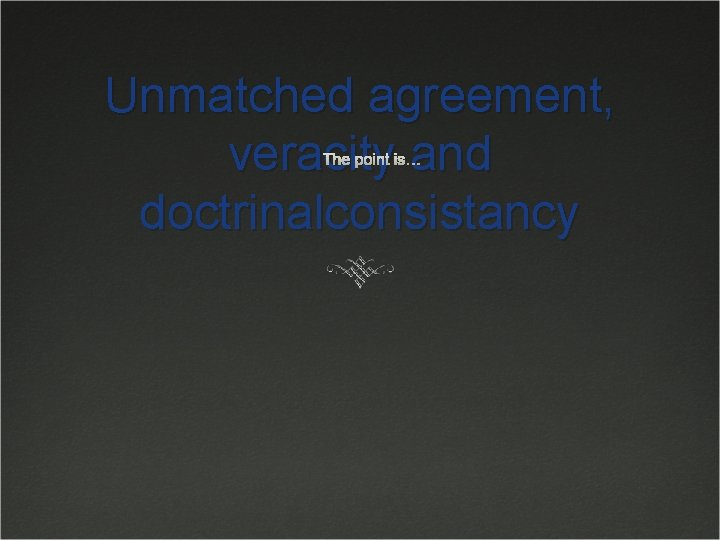 Unmatched agreement, veracity and doctrinalconsistancy The point is…