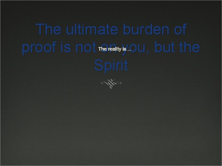 The ultimate burden of proof is not on you, but the Spirit The reality