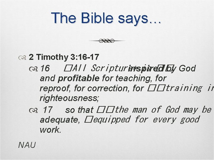 The Bible says… 2 Timothy 3: 16 -17 16 �All Scripture* inspired by God