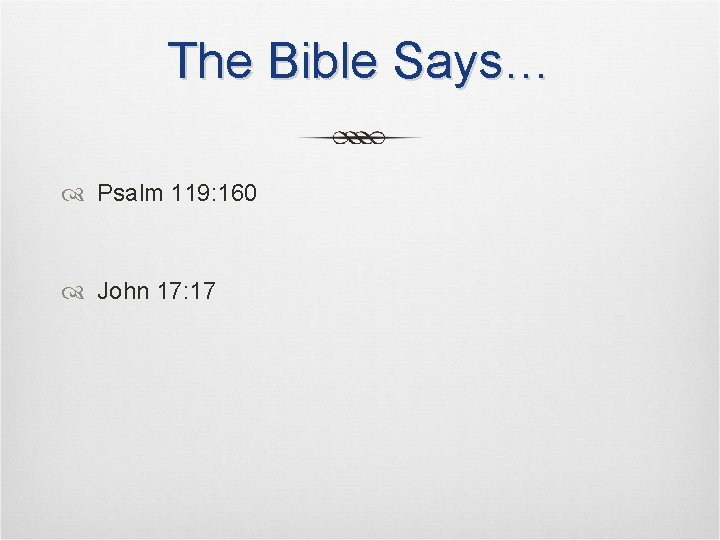 The Bible Says… Psalm 119: 160 John 17: 17