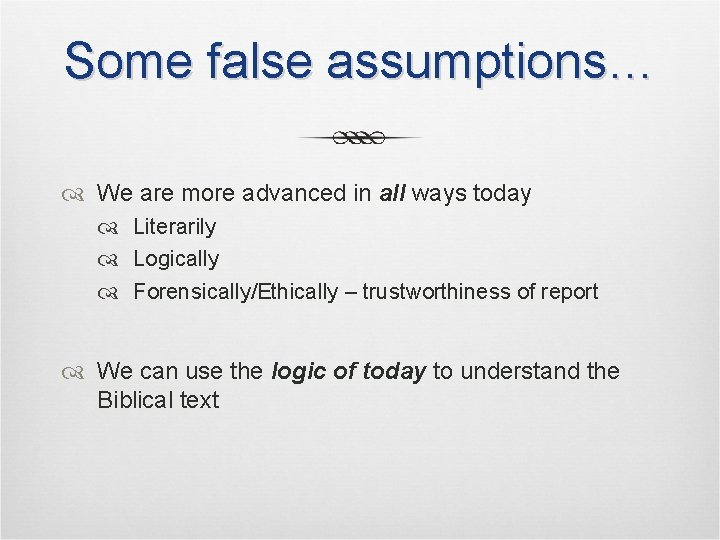 Some false assumptions… We are more advanced in all ways today Literarily Logically Forensically/Ethically