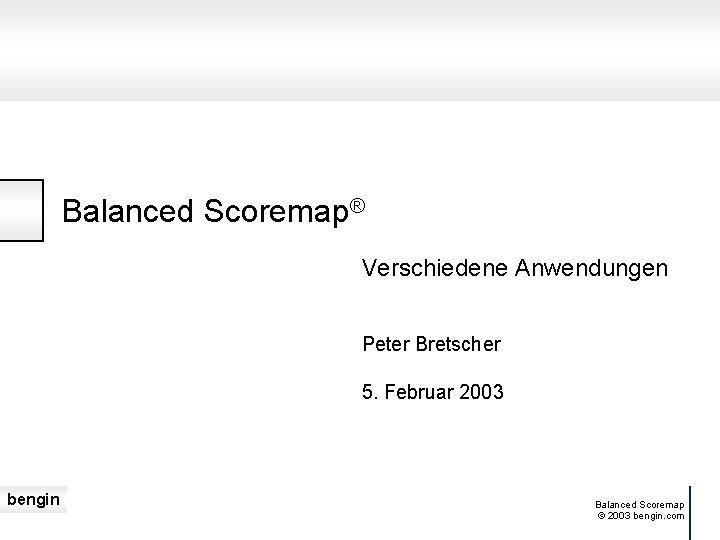 Balanced Scoremap® Verschiedene Anwendungen Peter Bretscher 5. Februar 2003 bengin Balanced Scoremap © 2003