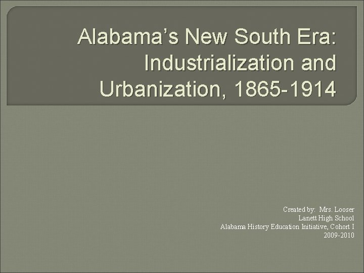 Alabama's New South Era: Industrialization and Urbanization, 1865 -1914 Created by: Mrs. Looser Lanett