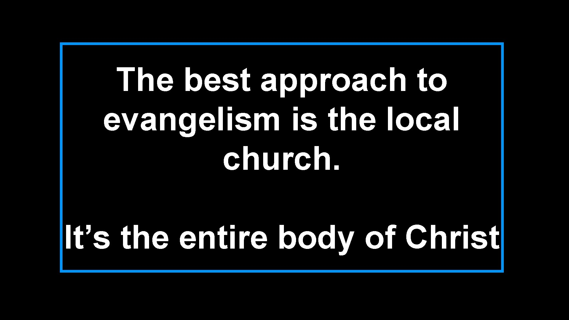 The best approach to evangelism is the local church. It's the entire body of