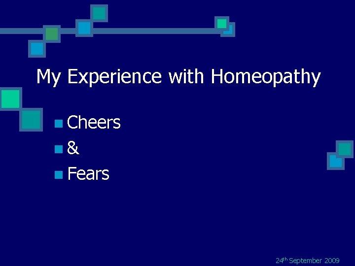 My Experience with Homeopathy n Cheers n& n Fears 24 th September 2009