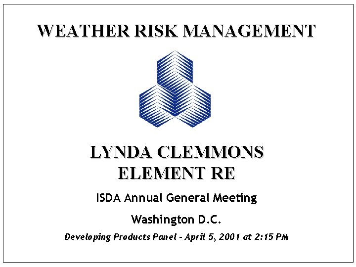 WEATHER RISK MANAGEMENT LYNDA CLEMMONS ELEMENT RE ISDA Annual General Meeting Washington D. C.
