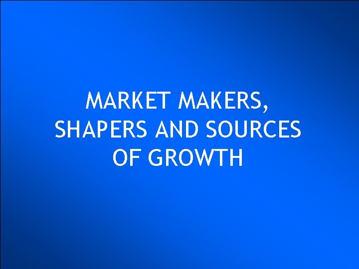 MARKET MAKERS, SHAPERS AND SOURCES OF GROWTH