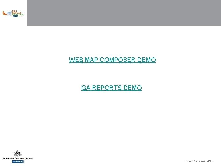 WEB MAP COMPOSER DEMO GA REPORTS DEMO SEEGrid Roadshow 2005