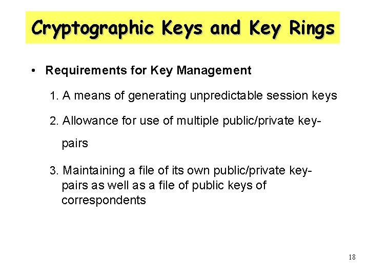 Cryptographic Keys and Key Rings • Requirements for Key Management 1. A means of