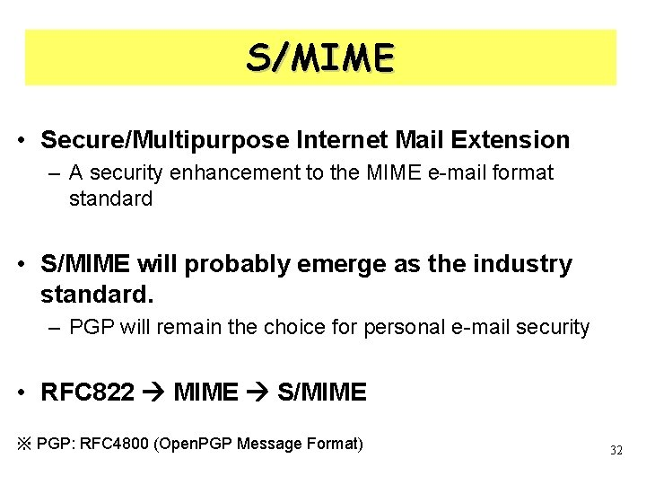 S/MIME • Secure/Multipurpose Internet Mail Extension – A security enhancement to the MIME e-mail