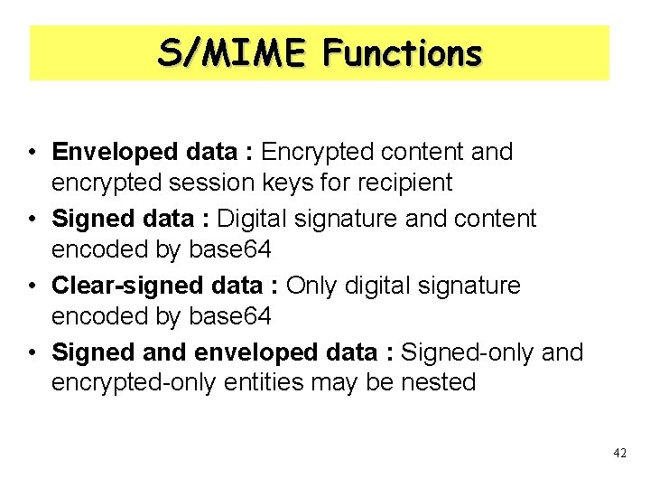 S/MIME Functions • Enveloped data : Encrypted content and encrypted session keys for recipient