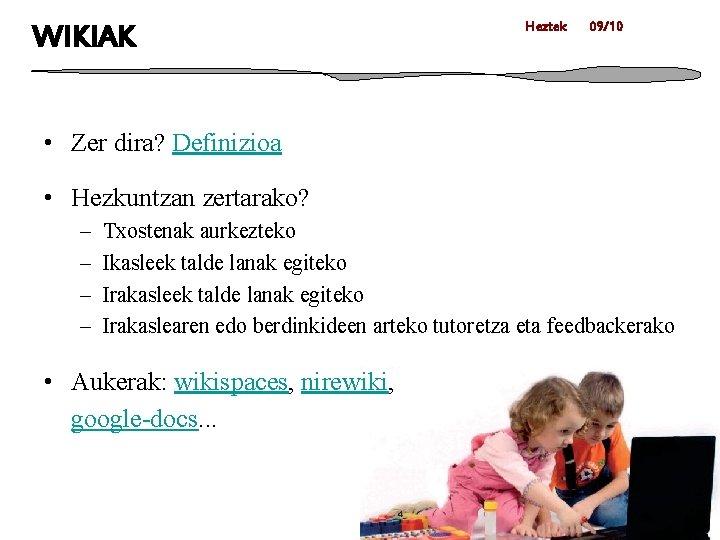 WIKIAK Heztek 09/10 • Zer dira? Definizioa • Hezkuntzan zertarako? – – Txostenak aurkezteko