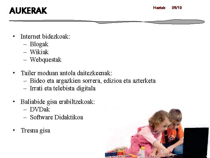 AUKERAK Heztek • Internet bidezkoak: – Blogak – Wikiak – Webquestak • Tailer moduan
