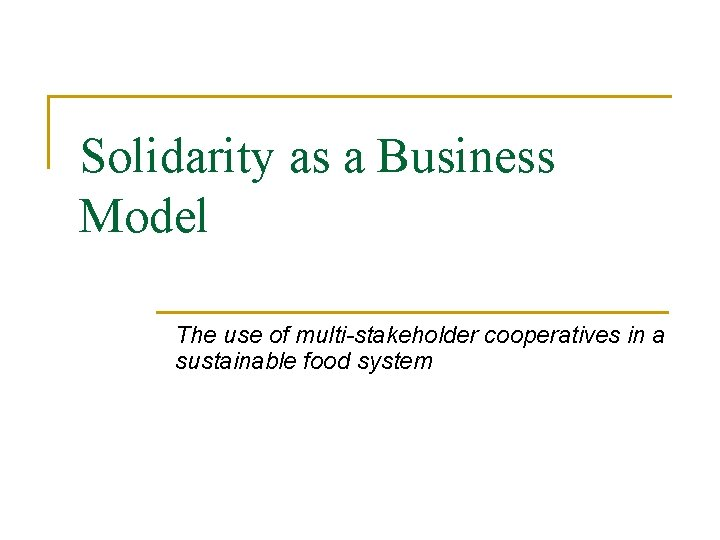 Solidarity as a Business Model The use of multi-stakeholder cooperatives in a sustainable food