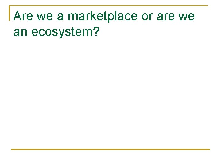Are we a marketplace or are we an ecosystem?