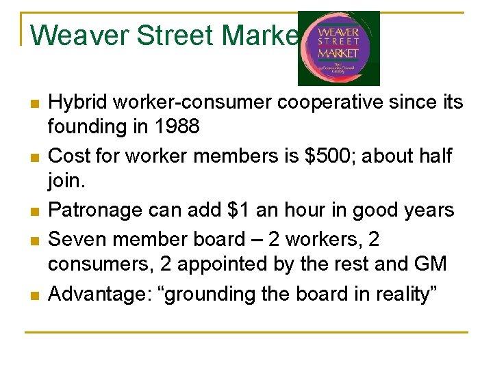 Weaver Street Market n n n Hybrid worker-consumer cooperative since its founding in 1988