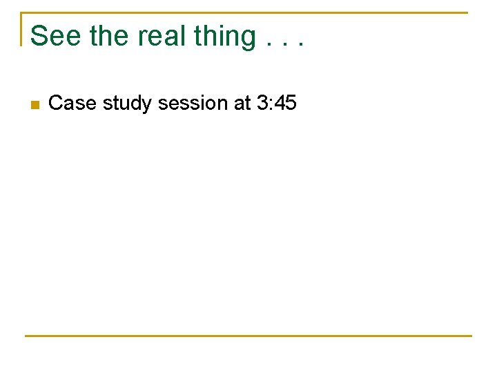 See the real thing. . . n Case study session at 3: 45