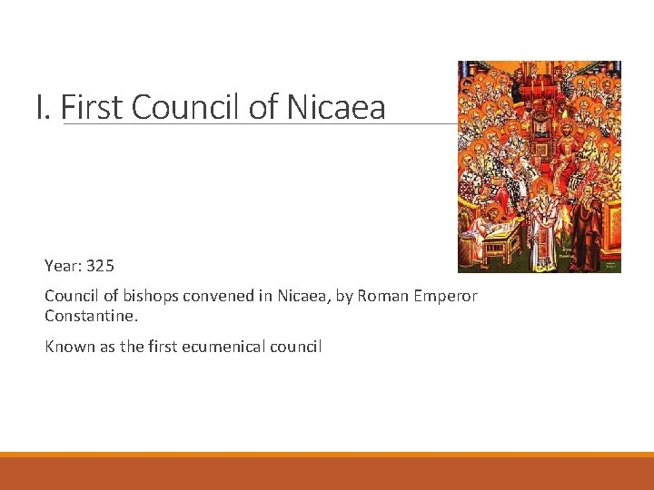 I. First Council of Nicaea Year: 325 Council of bishops convened in Nicaea, by