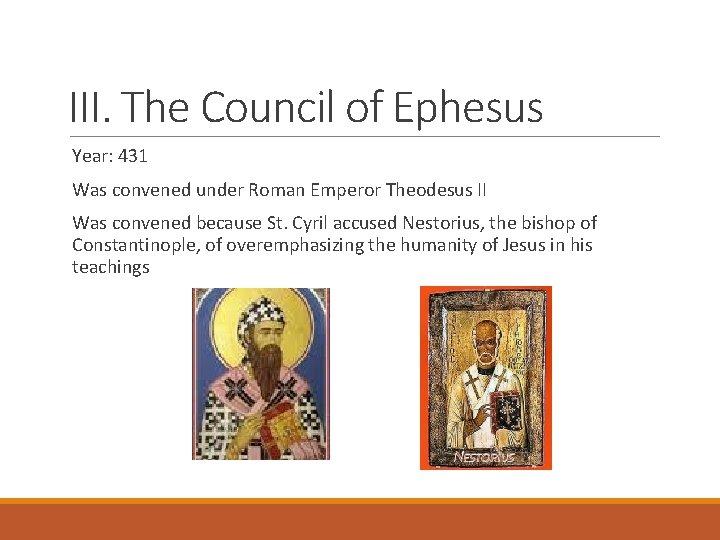 III. The Council of Ephesus Year: 431 Was convened under Roman Emperor Theodesus II