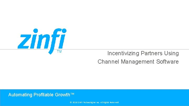 Incentivizing Partners Using Channel Management Software Automating Profitable Growth™ © 2018 ZINFI Technologies Inc.