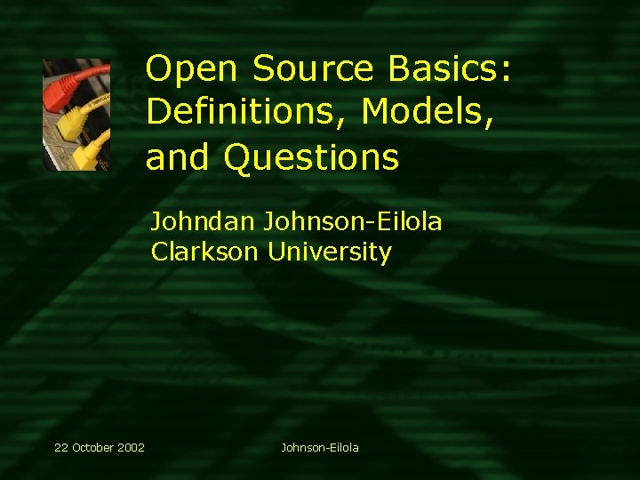 Open Source Basics: Definitions, Models, and Questions Johndan Johnson-Eilola Clarkson University 22 October 2002