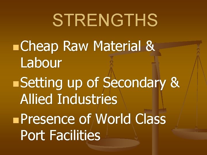 STRENGTHS n Cheap Raw Material & Labour n Setting up of Secondary & Allied