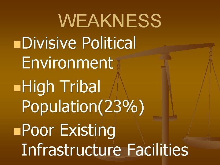 WEAKNESS n. Divisive Political Environment n. High Tribal Population(23%) n. Poor Existing Infrastructure Facilities