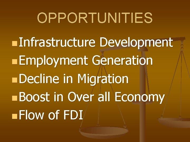 OPPORTUNITIES n Infrastructure Development n Employment Generation n Decline in Migration n Boost in