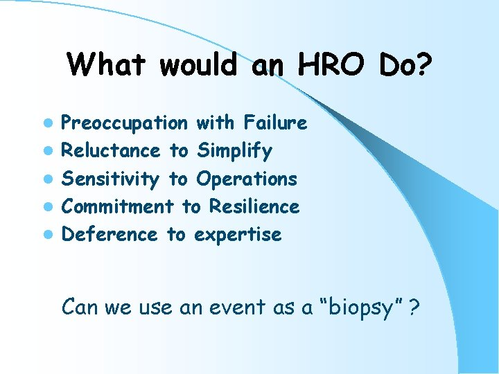 What would an HRO Do? l l l Preoccupation with Failure Reluctance to Simplify
