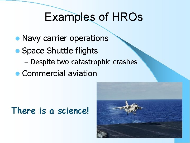 Examples of HROs l Navy carrier operations l Space Shuttle flights – Despite two