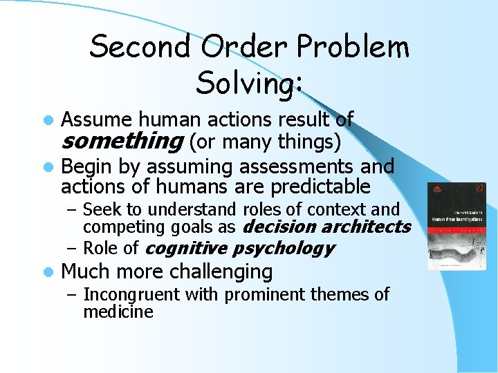 Second Order Problem Solving: Assume human actions result of something (or many things) l
