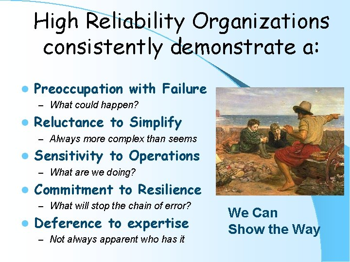 High Reliability Organizations consistently demonstrate a: l Preoccupation with Failure – What could happen?