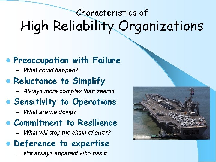 Characteristics of High Reliability Organizations l Preoccupation with Failure – What could happen? l