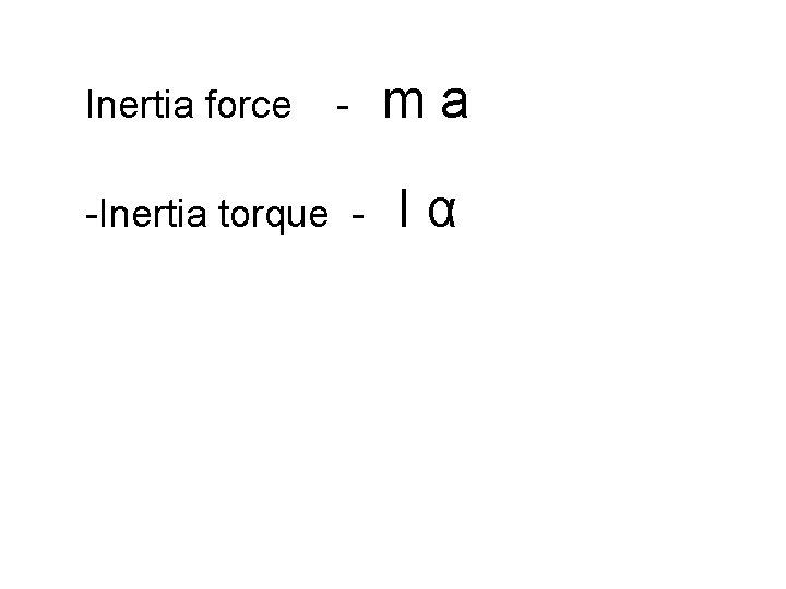 Inertia force - -Inertia torque - ma Iα
