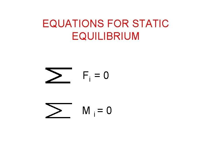 EQUATIONS FOR STATIC EQUILIBRIUM Fi = 0 M i= 0
