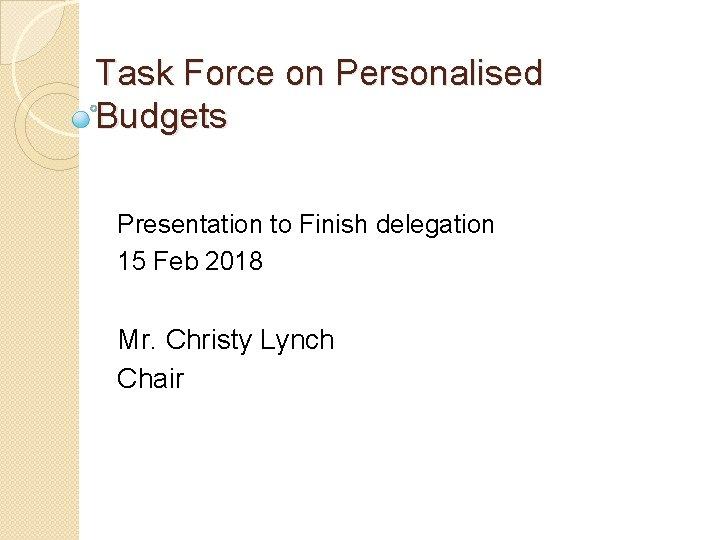 Task Force on Personalised Budgets Presentation to Finish delegation 15 Feb 2018 Mr. Christy