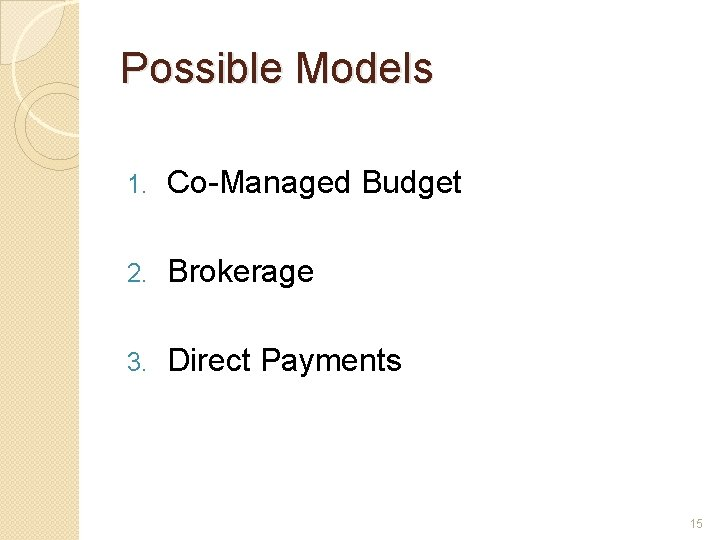Possible Models 1. Co-Managed Budget 2. Brokerage 3. Direct Payments 15