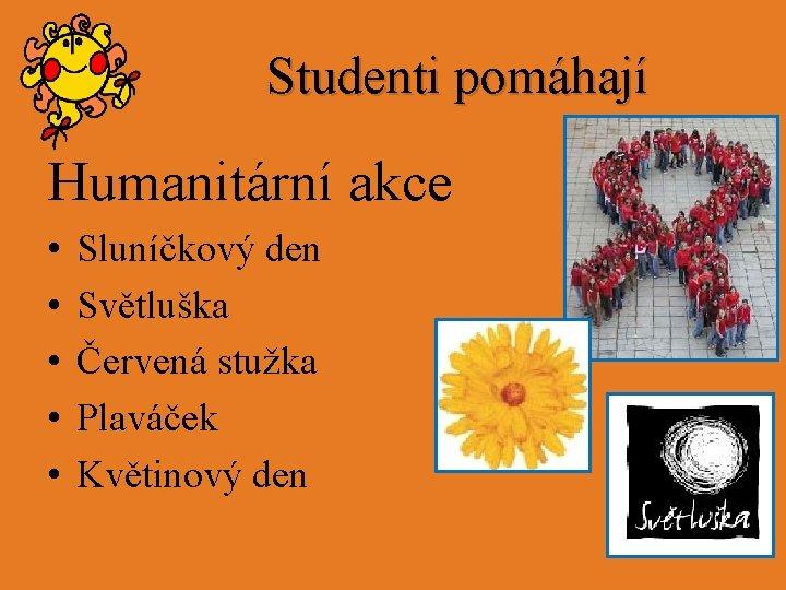 Studenti pomáhají Humanitární akce • • • Sluníčkový den Světluška Červená stužka Plaváček Květinový